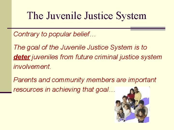 The Juvenile Justice System Contrary to popular belief… The goal of the Juvenile Justice