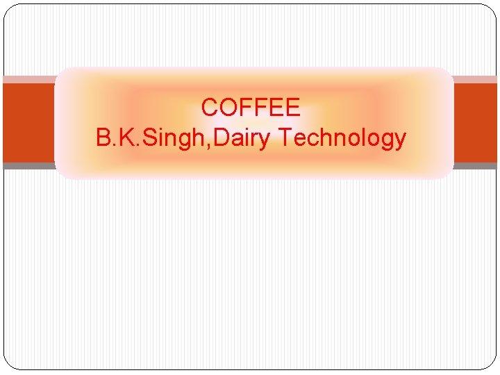 COFFEE B. K. Singh, Dairy Technology