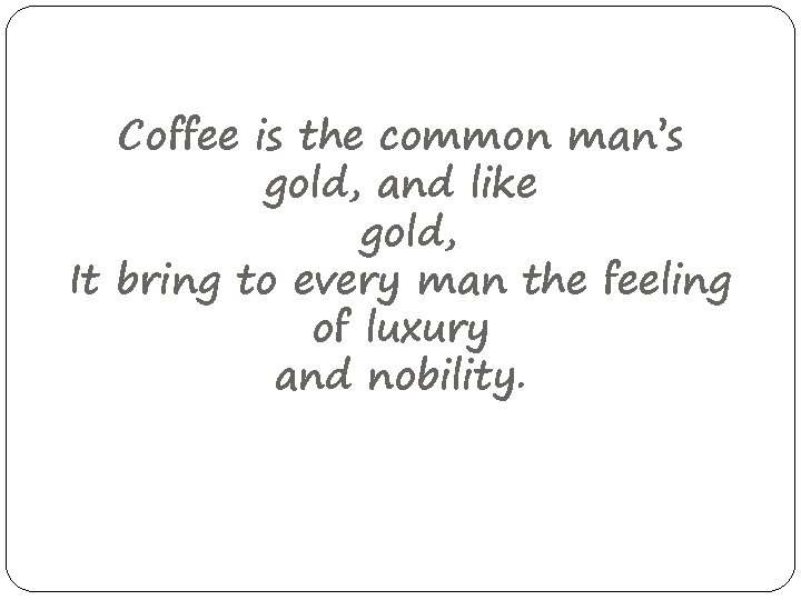 Coffee is the common man's gold, and like gold, It bring to every man