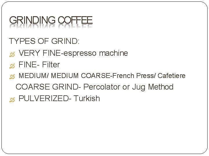 GRINDING COFFEE TYPES OF GRIND: VERY FINE-espresso machine FINE- Filter MEDIUM/ MEDIUM COARSE-French Press/