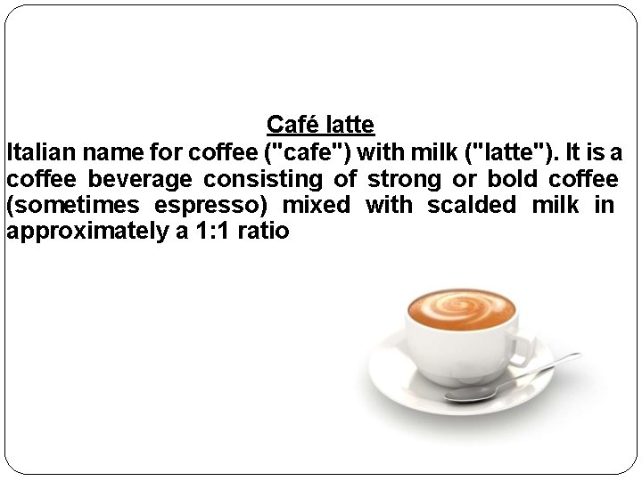 """Café latte Italian name for coffee (""""cafe"""") with milk (""""latte""""). It is a coffee"""