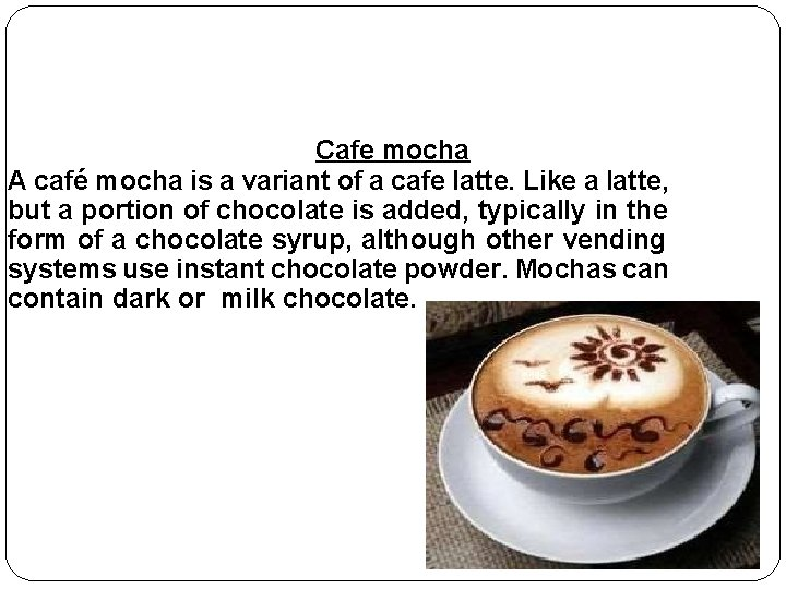 Cafe mocha A café mocha is a variant of a cafe latte. Like a
