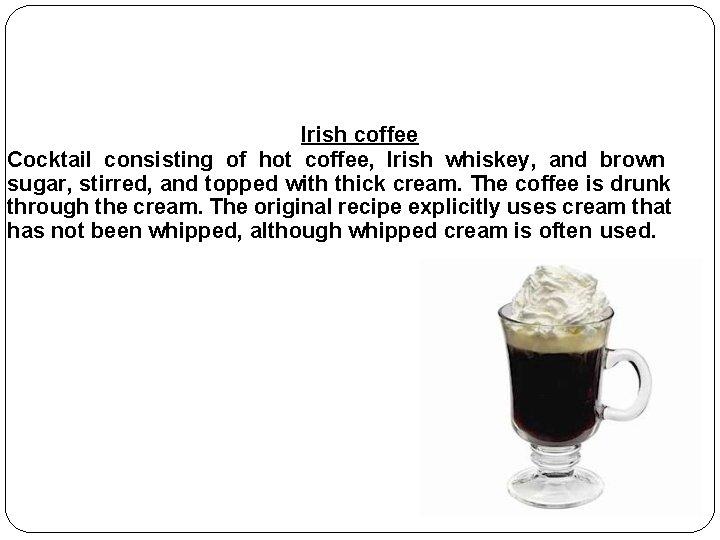 Irish coffee Cocktail consisting of hot coffee, Irish whiskey, and brown sugar, stirred, and