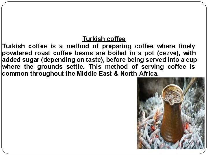 Turkish coffee is a method of preparing coffee where finely powdered roast coffee beans