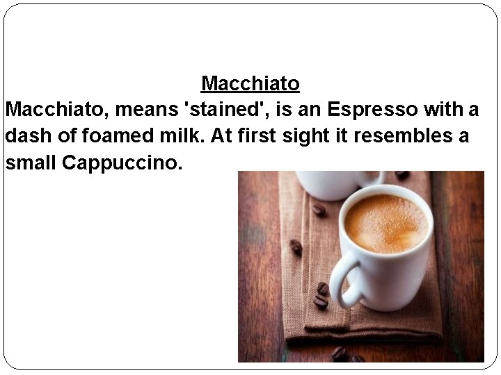 Macchiato, means 'stained', is an Espresso with a dash of foamed milk. At first
