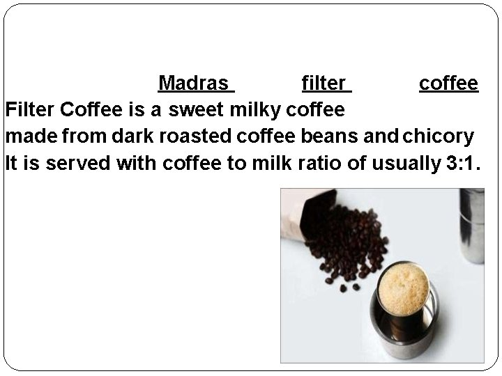 Madras filter coffee Filter Coffee is a sweet milky coffee made from dark roasted