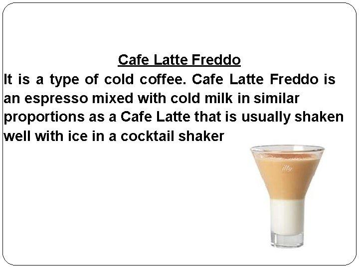 Cafe Latte Freddo It is a type of cold coffee. Cafe Latte Freddo is