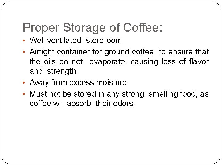 Proper Storage of Coffee: • Well ventilated storeroom. • Airtight container for ground coffee