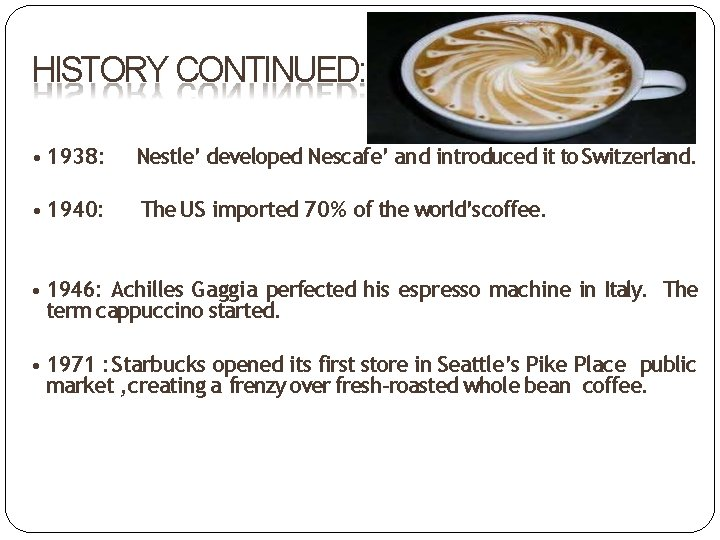 HISTORY CONTINUED: • 1938: Nestle' developed Nescafe' and introduced it to Switzerland. • 1940: