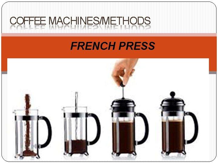 COFFEE MACHINES/METHODS FRENCH PRESS