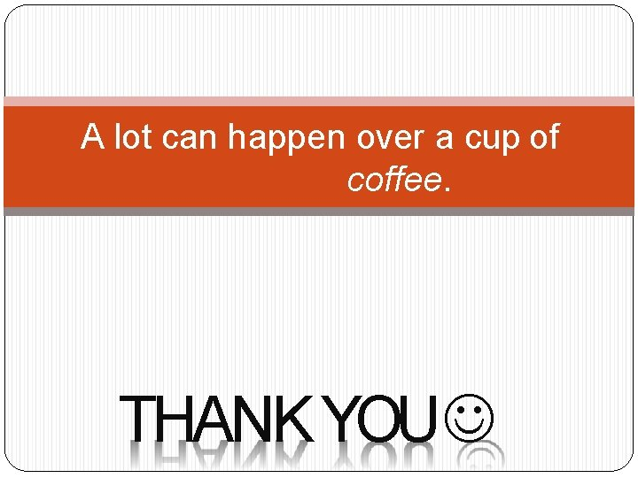 A lot can happen over a cup of coffee. THANK YOU