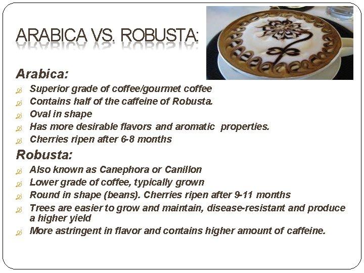 ARABICA VS. ROBUSTA: Arabica: Superior grade of coffee/gourmet coffee Contains half of the caffeine
