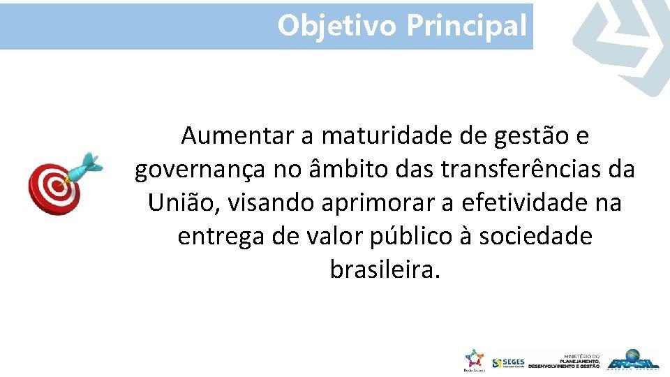 Objetivo Principal Aumentar a maturidade de gestão e governança no âmbito das transferências da