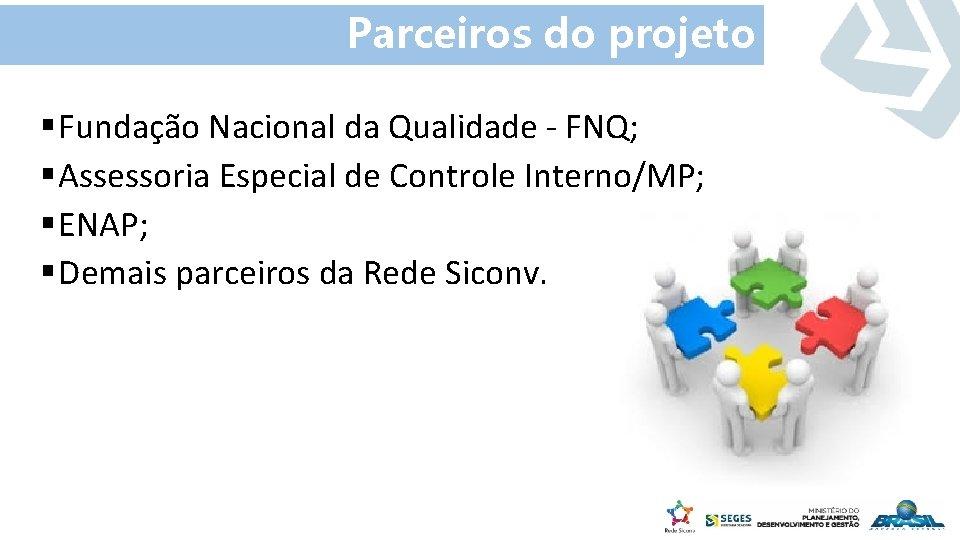 Parceiros do projeto § Fundação Nacional da Qualidade - FNQ; § Assessoria Especial de