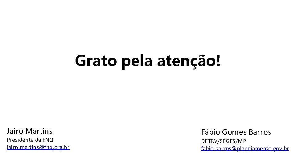 Grato pela atenção! Jairo Martins Presidente da FNQ jairo. martins@fnq. org. br Fábio Gomes