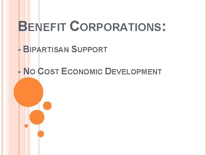 BENEFIT CORPORATIONS: - BIPARTISAN SUPPORT - NO COST ECONOMIC DEVELOPMENT