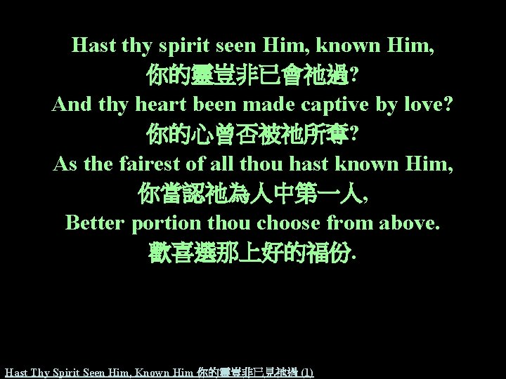 Hast thy spirit seen Him, known Him, 你的靈豈非已會祂過? And thy heart been made captive