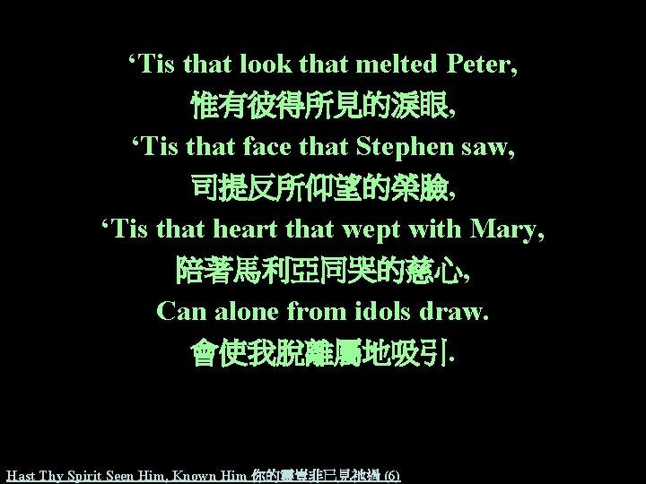 'Tis that look that melted Peter, 惟有彼得所見的淚眼, 'Tis that face that Stephen saw, 司提反所仰望的榮臉,