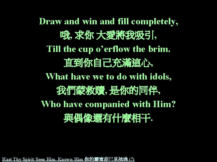 Draw and win and fill completely, 哦, 求你 大愛將我吸引, Till the cup o'erflow the