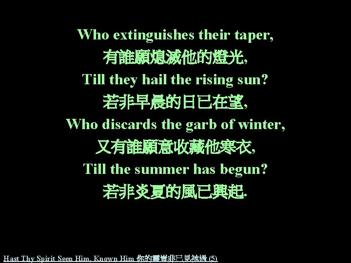 Who extinguishes their taper, 有誰願熄滅他的燈光, Till they hail the rising sun? 若非早晨的日已在望, Who discards
