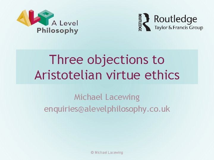 Three objections to Aristotelian virtue ethics Michael Lacewing enquiries@alevelphilosophy. co. uk © Michael Lacewing