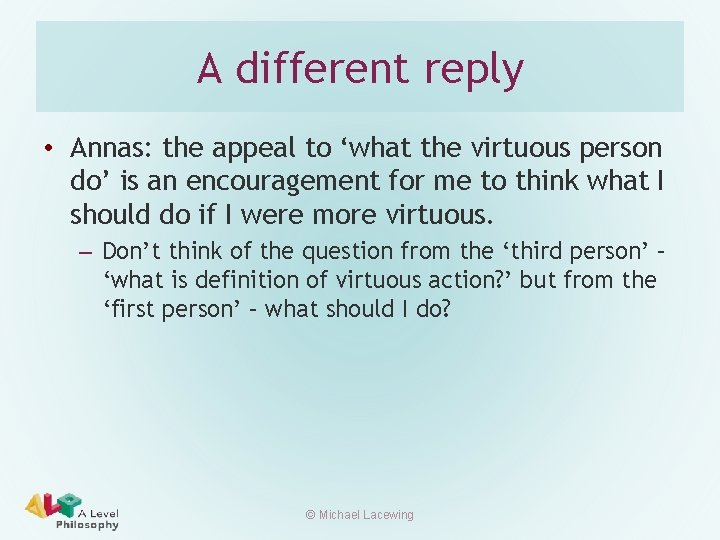A different reply • Annas: the appeal to 'what the virtuous person do' is