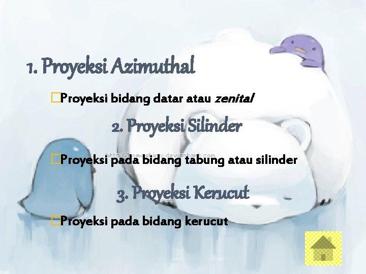 1. Proyeksi Azimuthal �Proyeksi bidang datar atau zenital 2. Proyeksi Silinder �Proyeksi pada bidang
