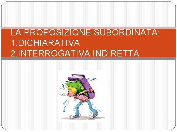 LA PROPOSIZIONE SUBORDINATA: 1. DICHIARATIVA 2. INTERROGATIVA INDIRETTA