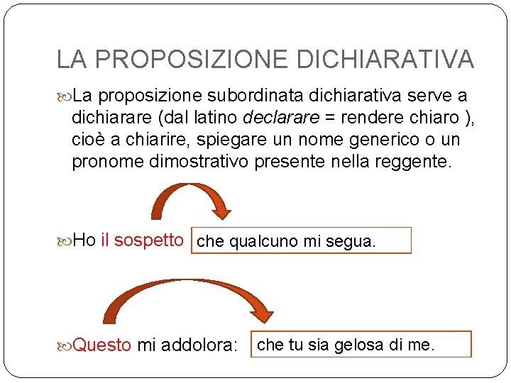 LA PROPOSIZIONE DICHIARATIVA La proposizione subordinata dichiarativa serve a dichiarare (dal latino declarare =