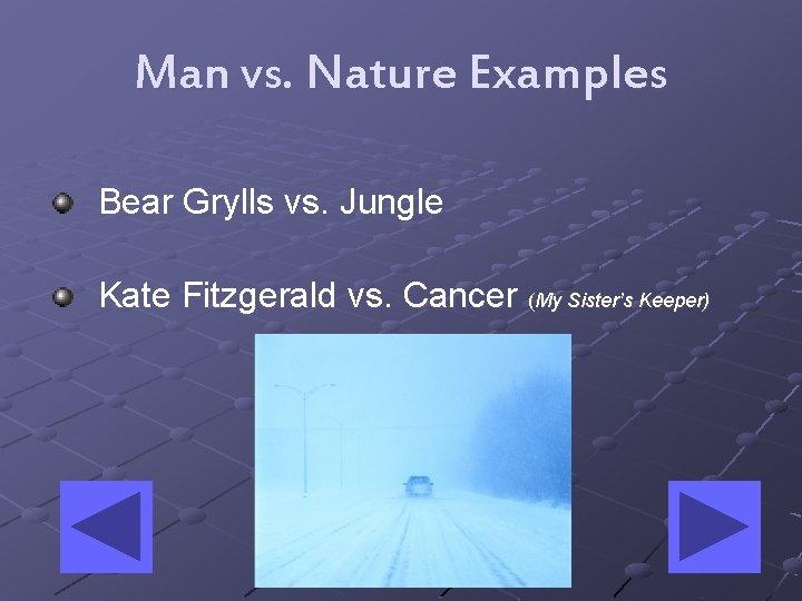 Man vs. Nature Examples Bear Grylls vs. Jungle Kate Fitzgerald vs. Cancer (My Sister's