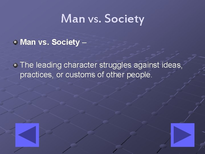 Man vs. Society – The leading character struggles against ideas, practices, or customs of