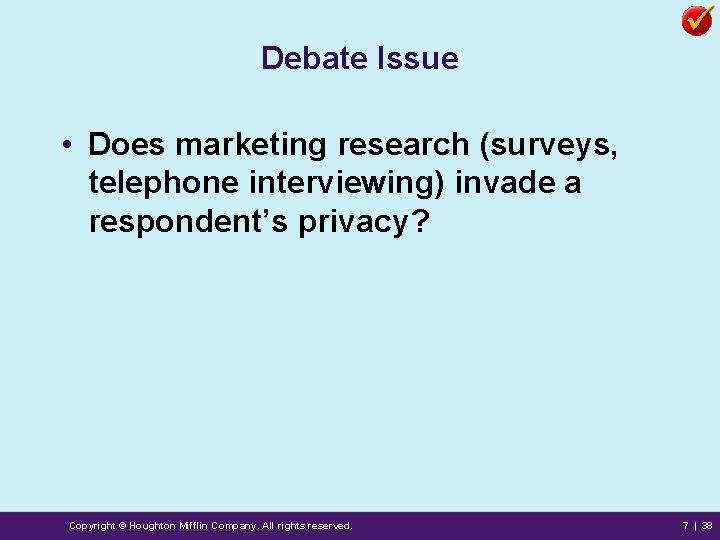 Debate Issue • Does marketing research (surveys, telephone interviewing) invade a respondent's privacy? Copyright