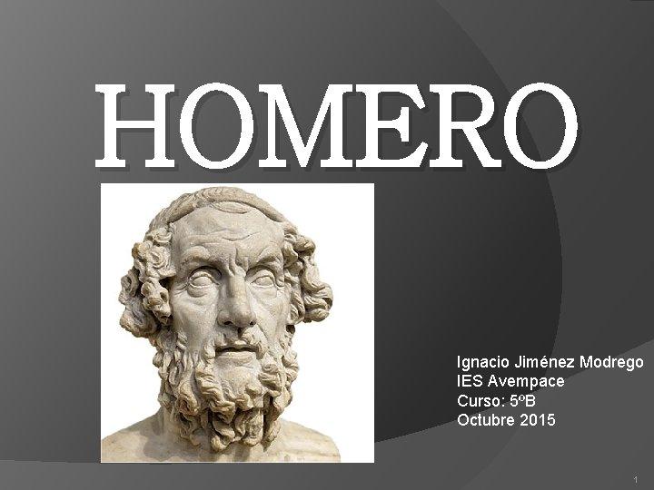 HOMERO Ignacio Jiménez Modrego IES Avempace Curso: 5ºB Octubre 2015 1