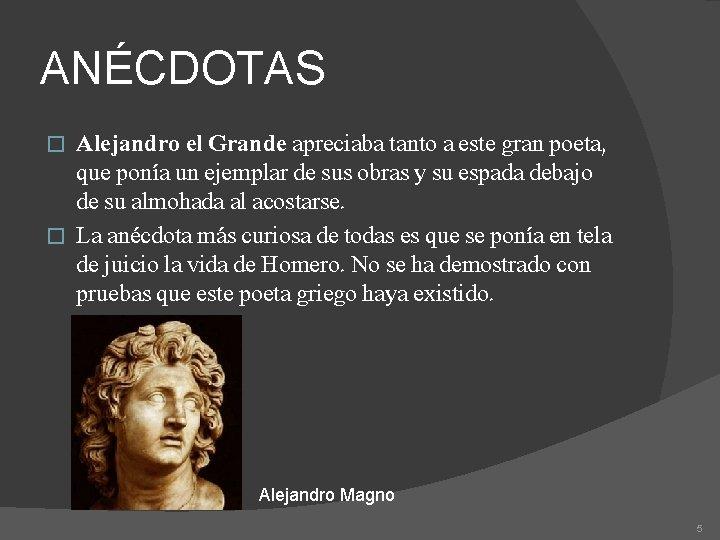 ANÉCDOTAS Alejandro el Grande apreciaba tanto a este gran poeta, que ponía un ejemplar