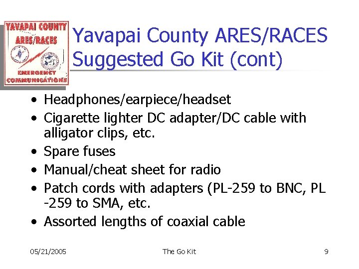 Yavapai County ARES/RACES Suggested Go Kit (cont) • Headphones/earpiece/headset • Cigarette lighter DC adapter/DC