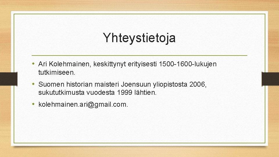 Yhteystietoja • Ari Kolehmainen, keskittynyt erityisesti 1500 -1600 -lukujen tutkimiseen. • Suomen historian maisteri