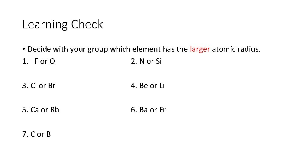 Learning Check • Decide with your group which element has the larger atomic radius.