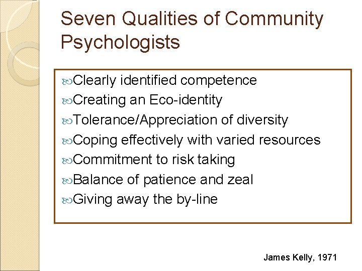 Seven Qualities of Community Psychologists Clearly identified competence Creating an Eco-identity Tolerance/Appreciation of diversity