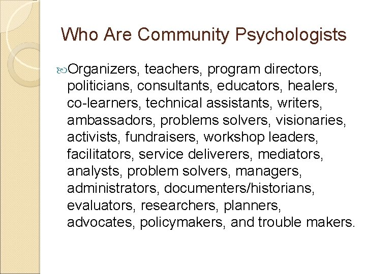 Who Are Community Psychologists Organizers, teachers, program directors, politicians, consultants, educators, healers, co-learners, technical