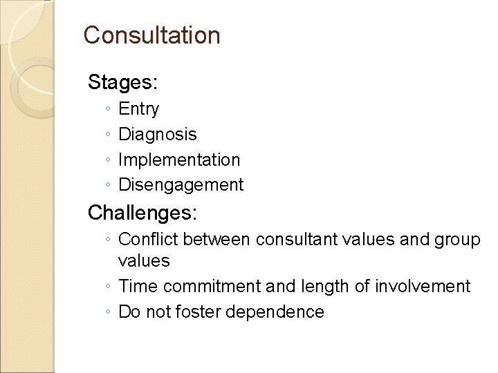 Consultation Stages: ◦ ◦ Entry Diagnosis Implementation Disengagement Challenges: ◦ Conflict between consultant values