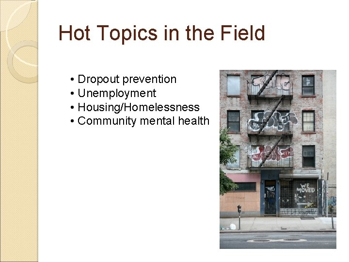 Hot Topics in the Field • Dropout prevention • Unemployment • Housing/Homelessness • Community