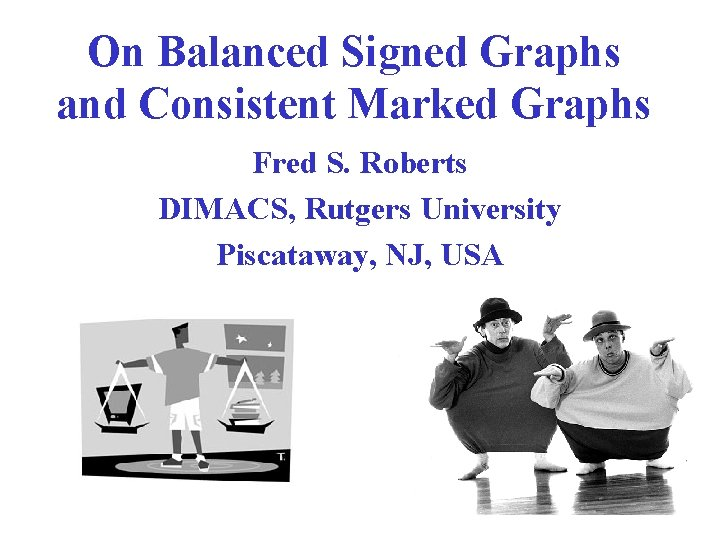 On Balanced Signed Graphs and Consistent Marked Graphs Fred S. Roberts DIMACS, Rutgers University
