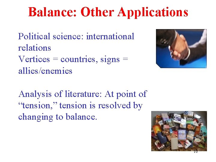 Balance: Other Applications Political science: international relations Vertices = countries, signs = allies/enemies Analysis