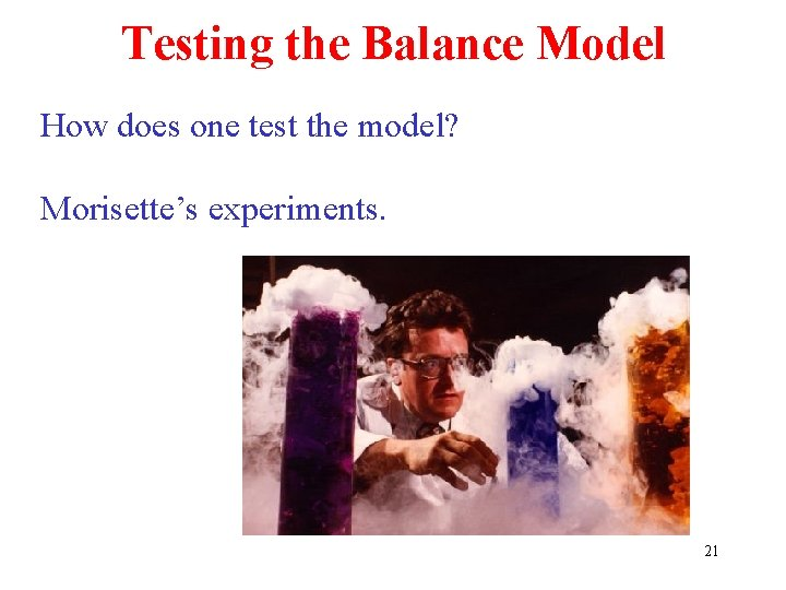 Testing the Balance Model How does one test the model? Morisette's experiments. 21