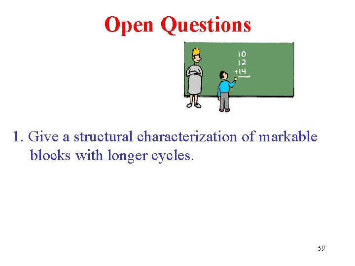 Open Questions 1. Give a structural characterization of markable blocks with longer cycles. 59