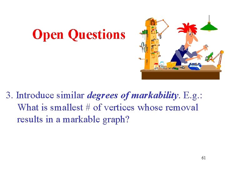Open Questions 3. Introduce similar degrees of markability. E. g. : What is smallest