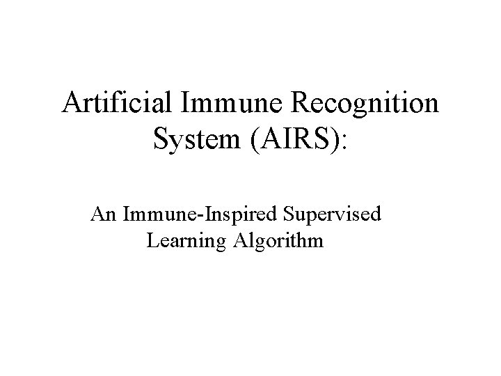 Artificial Immune Recognition System (AIRS): An Immune-Inspired Supervised Learning Algorithm