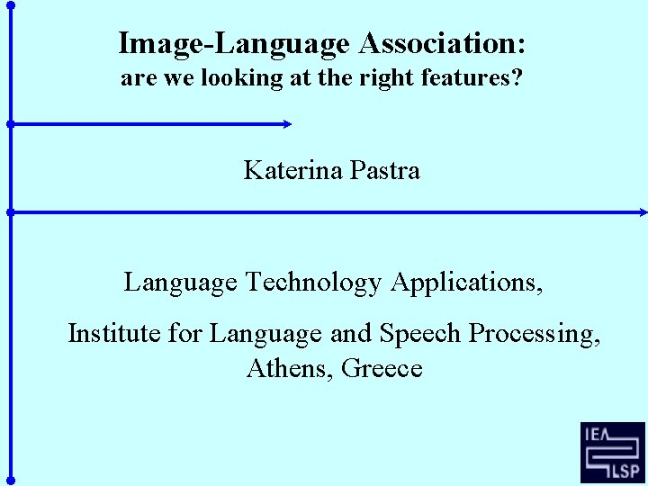 Image-Language Association: are we looking at the right features? Katerina Pastra Language Technology Applications,