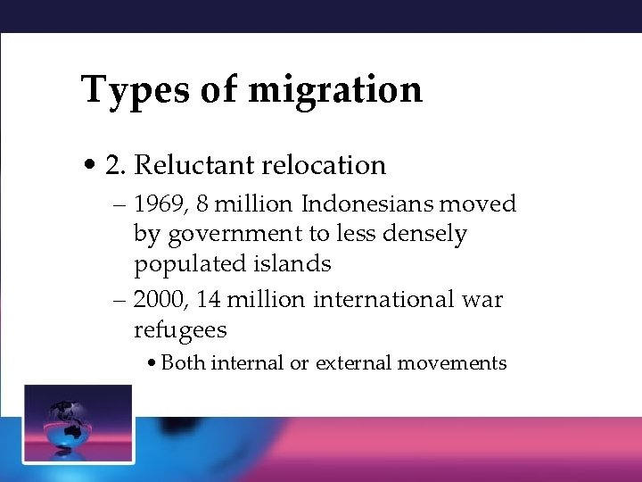 Types of migration • 2. Reluctant relocation – 1969, 8 million Indonesians moved by