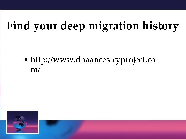 Find your deep migration history • http: //www. dnaancestryproject. co m/